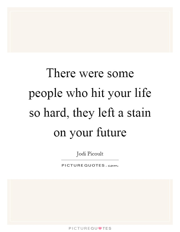 There were some people who hit your life so hard, they left a stain on your future Picture Quote #1