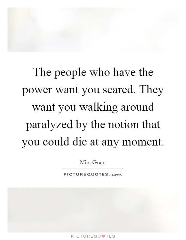 The people who have the power want you scared. They want you walking around paralyzed by the notion that you could die at any moment Picture Quote #1