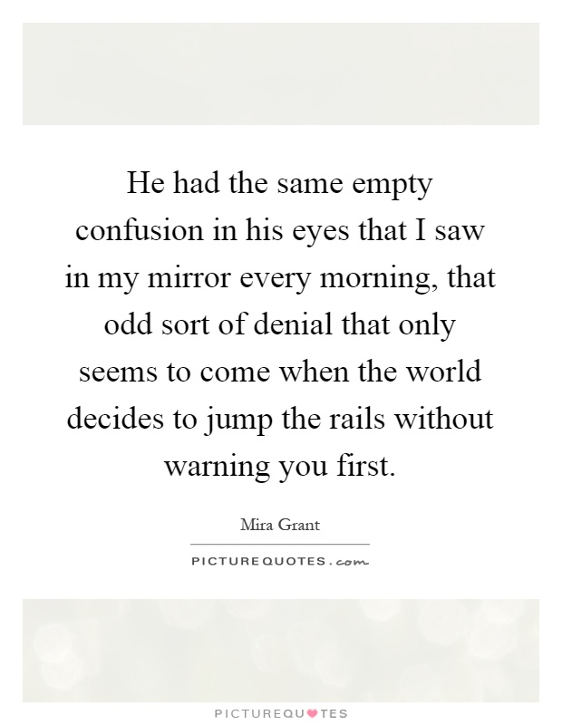 He had the same empty confusion in his eyes that I saw in my mirror every morning, that odd sort of denial that only seems to come when the world decides to jump the rails without warning you first Picture Quote #1