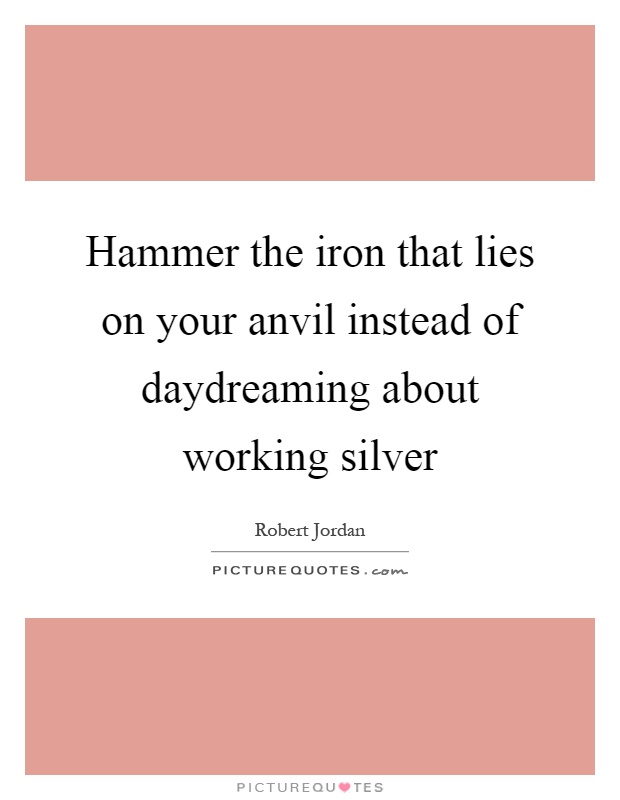 Hammer the iron that lies on your anvil instead of daydreaming about working silver Picture Quote #1