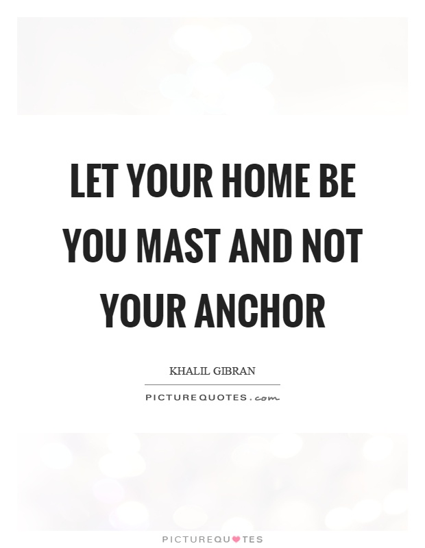 Let your home be you mast and not your anchor Picture Quote #1