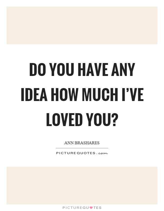 Do you have any idea how much I've loved you? Picture Quote #1