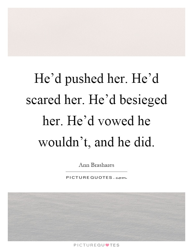 He'd pushed her. He'd scared her. He'd besieged her. He'd vowed he wouldn't, and he did Picture Quote #1