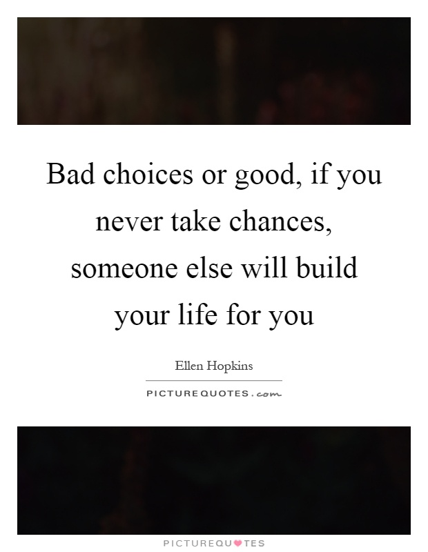 Bad choices or good, if you never take chances, someone else will build your life for you Picture Quote #1