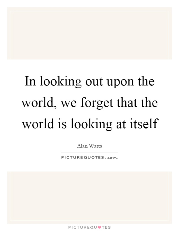 In looking out upon the world, we forget that the world is looking at itself Picture Quote #1