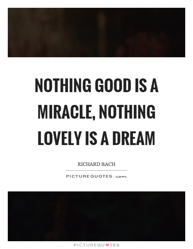 Nothing good is a miracle, nothing lovely is a dream Picture Quote #1