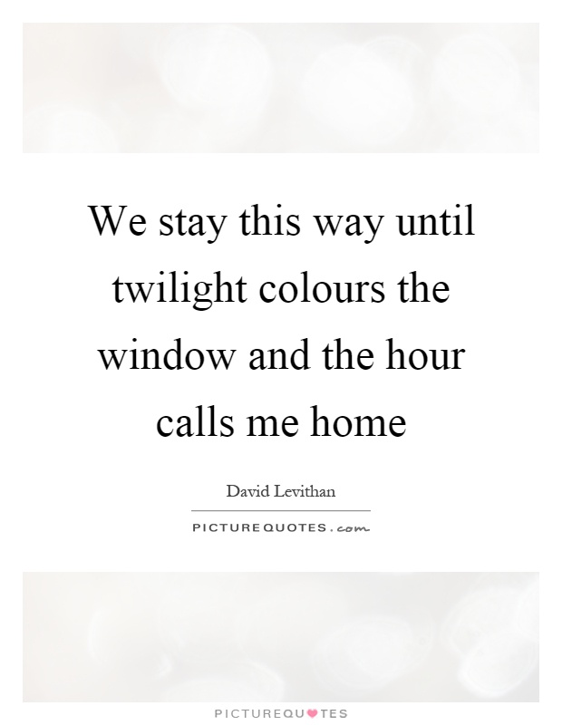 We stay this way until twilight colours the window and the hour calls me home Picture Quote #1