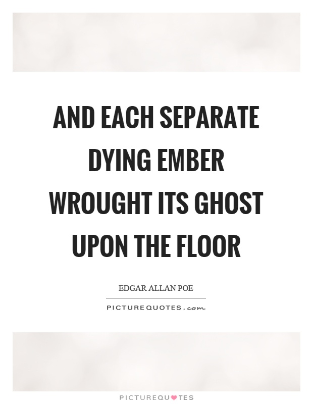 And each separate dying ember wrought its ghost upon the floor Picture Quote #1