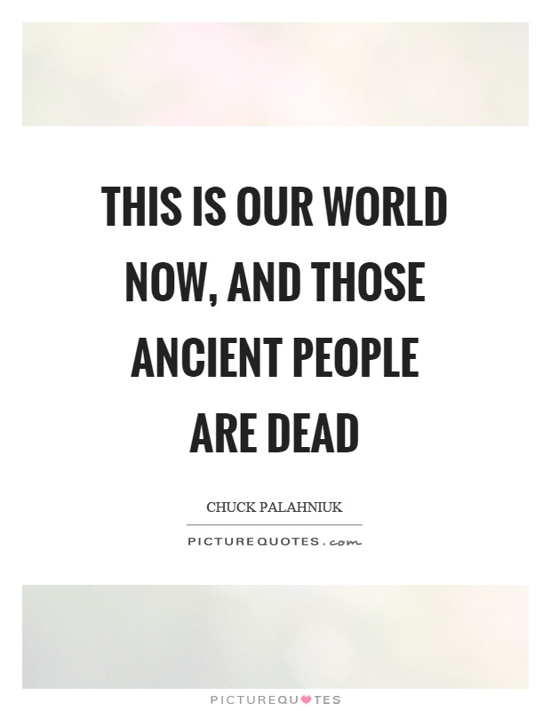 This is our world now, and those ancient people are dead Picture Quote #1