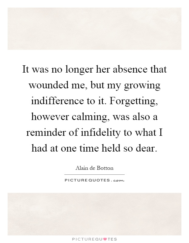 It was no longer her absence that wounded me, but my growing indifference to it. Forgetting, however calming, was also a reminder of infidelity to what I had at one time held so dear Picture Quote #1