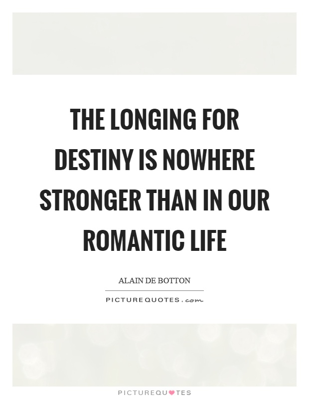 The longing for destiny is nowhere stronger than in our romantic life Picture Quote #1