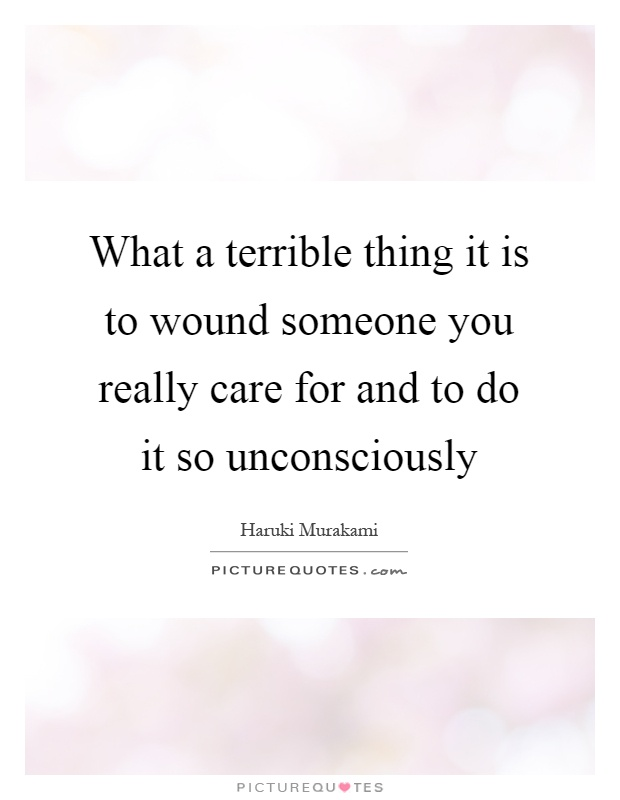 What a terrible thing it is to wound someone you really care for and to do it so unconsciously Picture Quote #1
