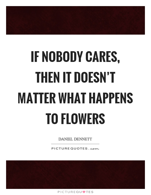 If nobody cares, then it doesn't matter what happens to flowers Picture Quote #1