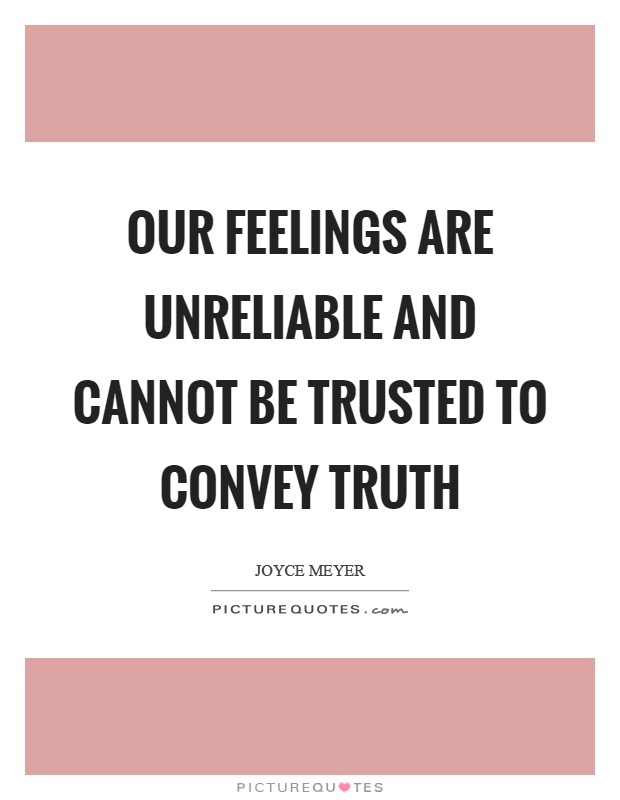 Our feelings are unreliable and cannot be trusted to convey truth Picture Quote #1