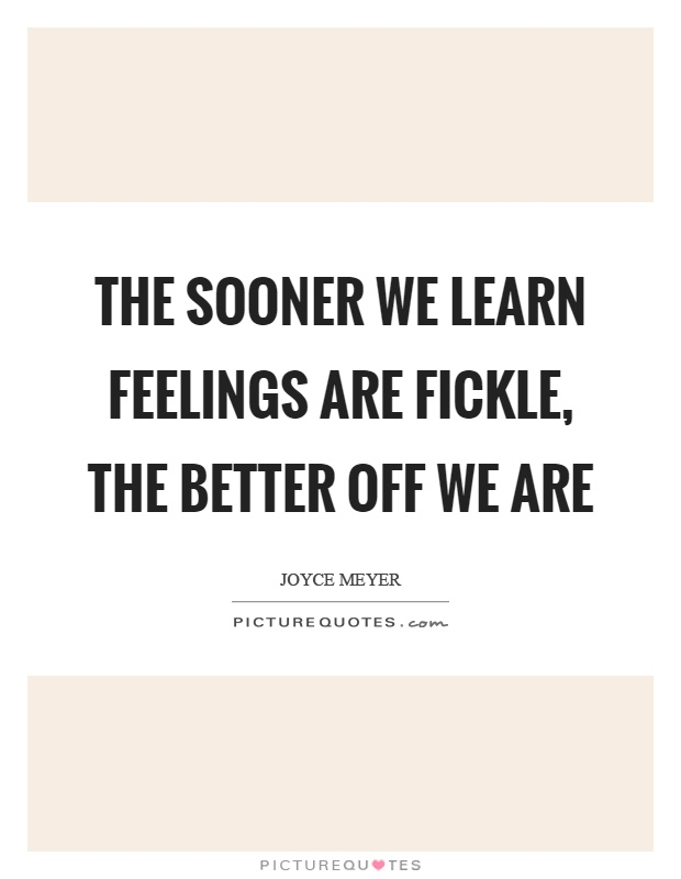 The sooner we learn feelings are fickle, the better off we are Picture Quote #1