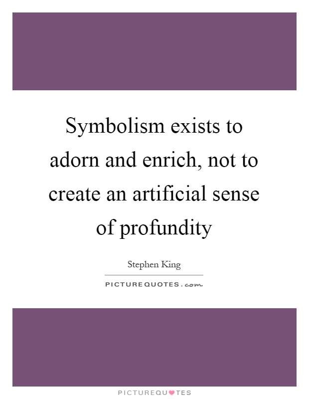 Symbolism exists to adorn and enrich, not to create an artificial sense of profundity Picture Quote #1