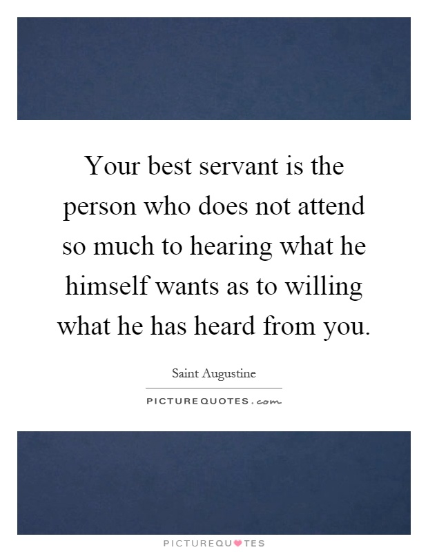 Your best servant is the person who does not attend so much to hearing what he himself wants as to willing what he has heard from you Picture Quote #1