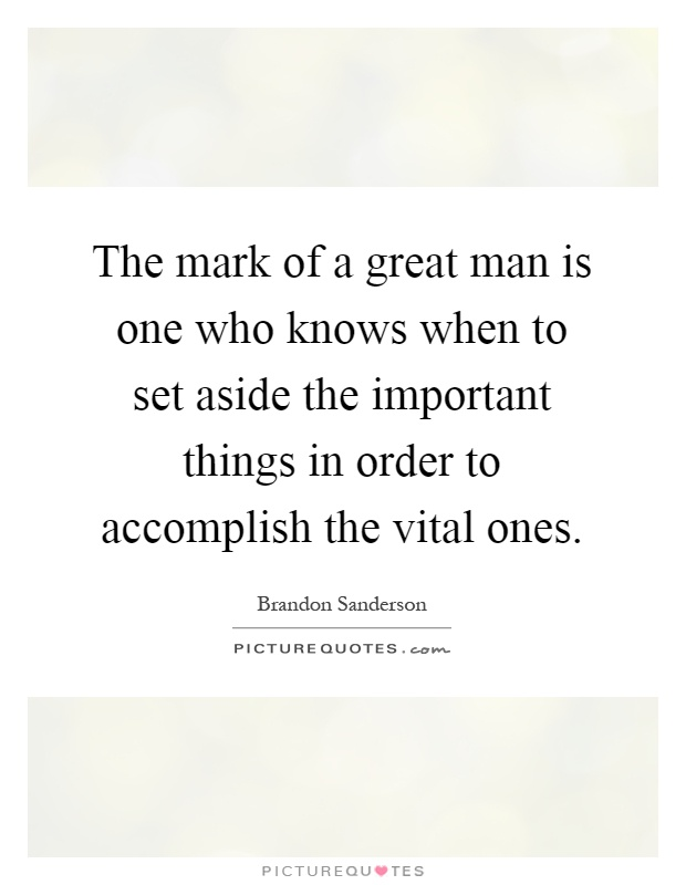 The mark of a great man is one who knows when to set aside the important things in order to accomplish the vital ones Picture Quote #1