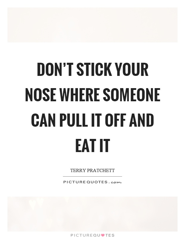 Don't stick your nose where someone can pull it off and eat it Picture Quote #1