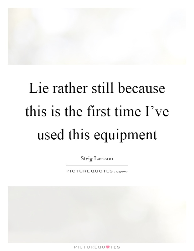Lie rather still because this is the first time I've used this equipment Picture Quote #1