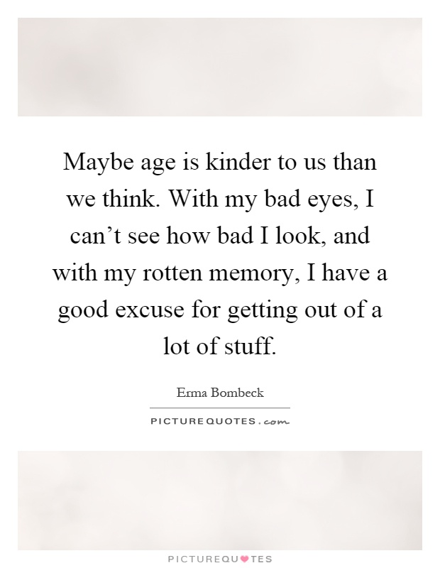 Maybe age is kinder to us than we think. With my bad eyes, I can't see how bad I look, and with my rotten memory, I have a good excuse for getting out of a lot of stuff Picture Quote #1
