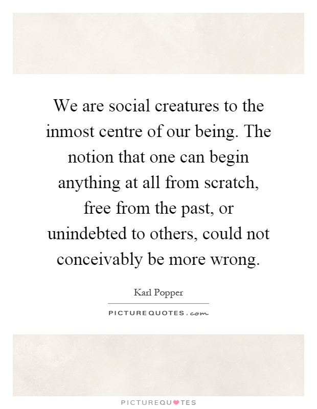 We are social creatures to the inmost centre of our being. The notion that one can begin anything at all from scratch, free from the past, or unindebted to others, could not conceivably be more wrong Picture Quote #1