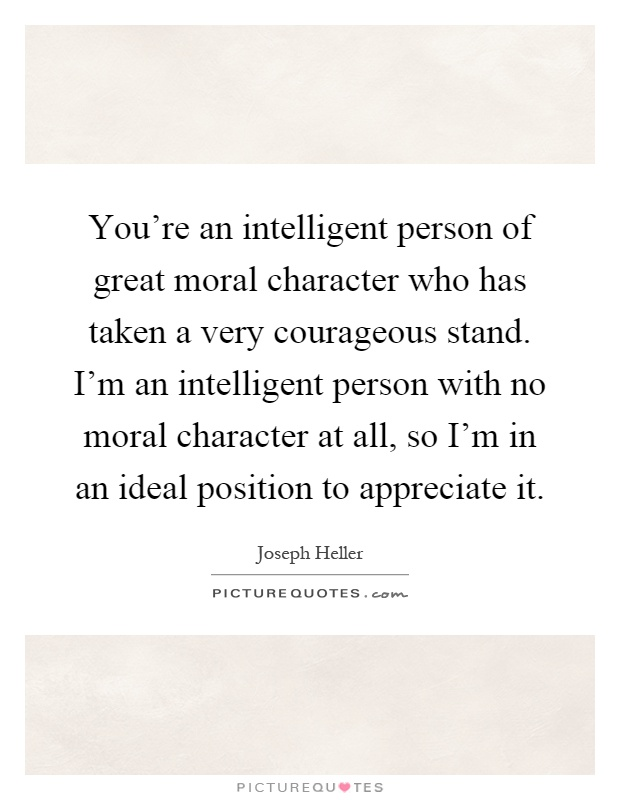 You're an intelligent person of great moral character who has