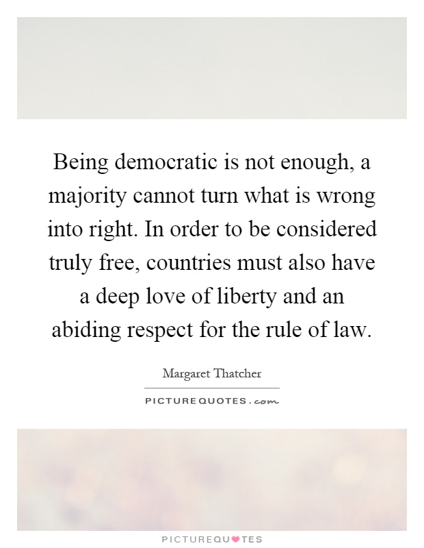 Being democratic is not enough, a majority cannot turn what is wrong into right. In order to be considered truly free, countries must also have a deep love of liberty and an abiding respect for the rule of law Picture Quote #1