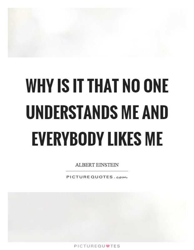 Why is it that no one understands me and everybody likes me Picture Quote #1