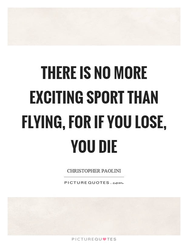 There is no more exciting sport than flying, for if you lose, you die Picture Quote #1