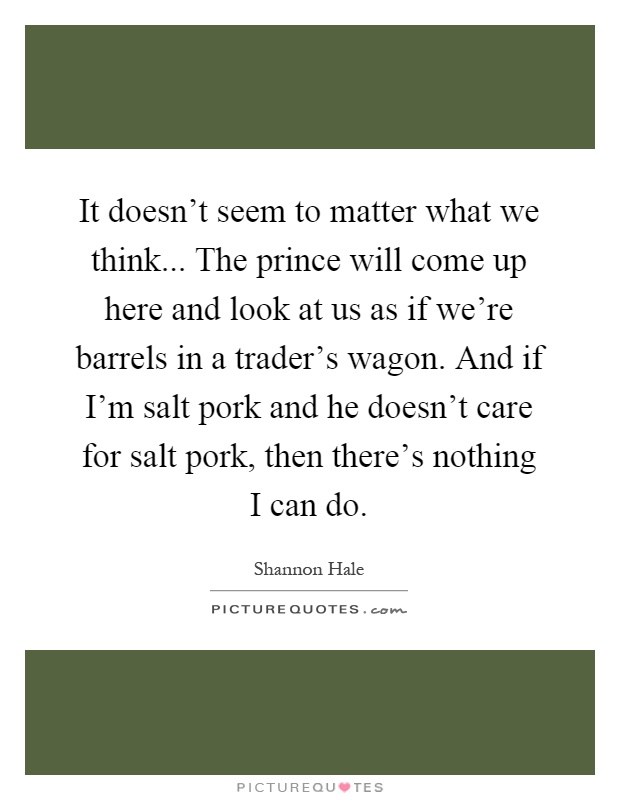 It doesn't seem to matter what we think... The prince will come up here and look at us as if we're barrels in a trader's wagon. And if I'm salt pork and he doesn't care for salt pork, then there's nothing I can do Picture Quote #1