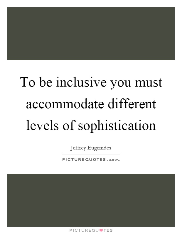 To be inclusive you must accommodate different levels of sophistication Picture Quote #1