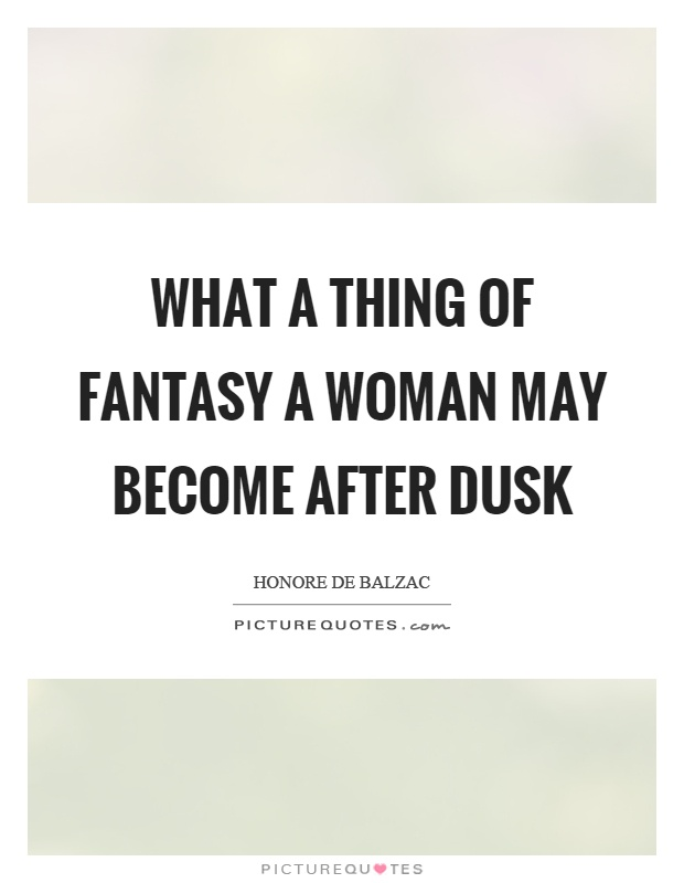 What a thing of fantasy a woman may become after dusk Picture Quote #1