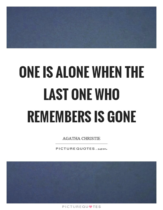 One is alone when the last one who remembers is gone Picture Quote #1