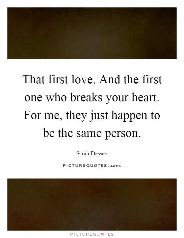 That first love. And the first one who breaks your heart. For me, they just happen to be the same person Picture Quote #1