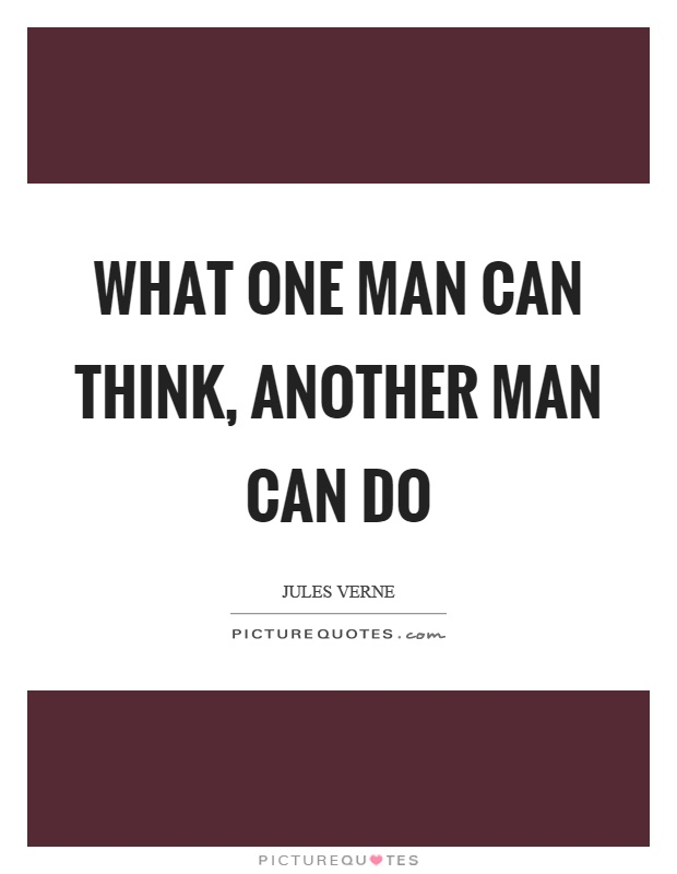 What one man can think, another man can do Picture Quote #1