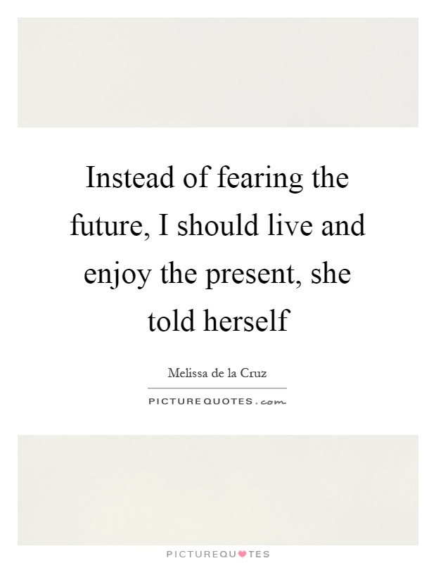 Instead of fearing the future, I should live and enjoy the present, she told herself Picture Quote #1