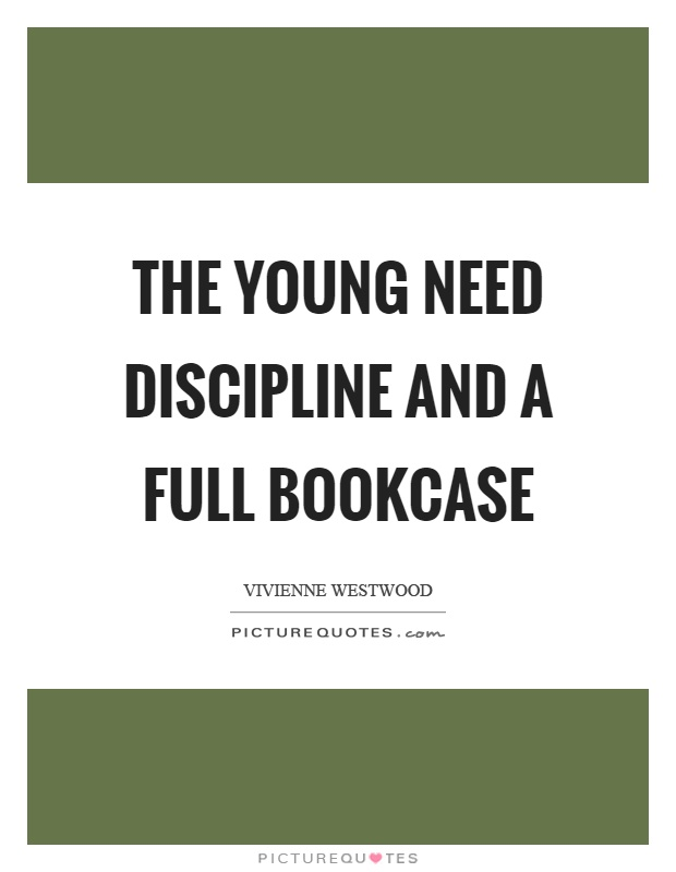The young need discipline and a full bookcase Picture Quote #1