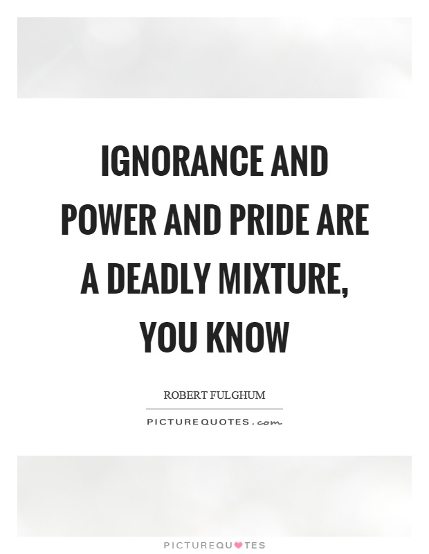 Ignorance and power and pride are a deadly mixture, you know Picture Quote #1