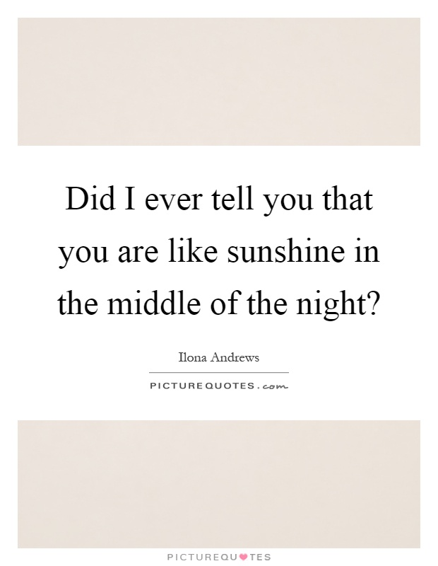 Did I ever tell you that you are like sunshine in the middle of the night? Picture Quote #1