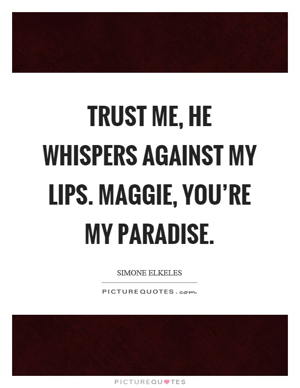 Trust me, he whispers against my lips. Maggie, you're my paradise Picture Quote #1