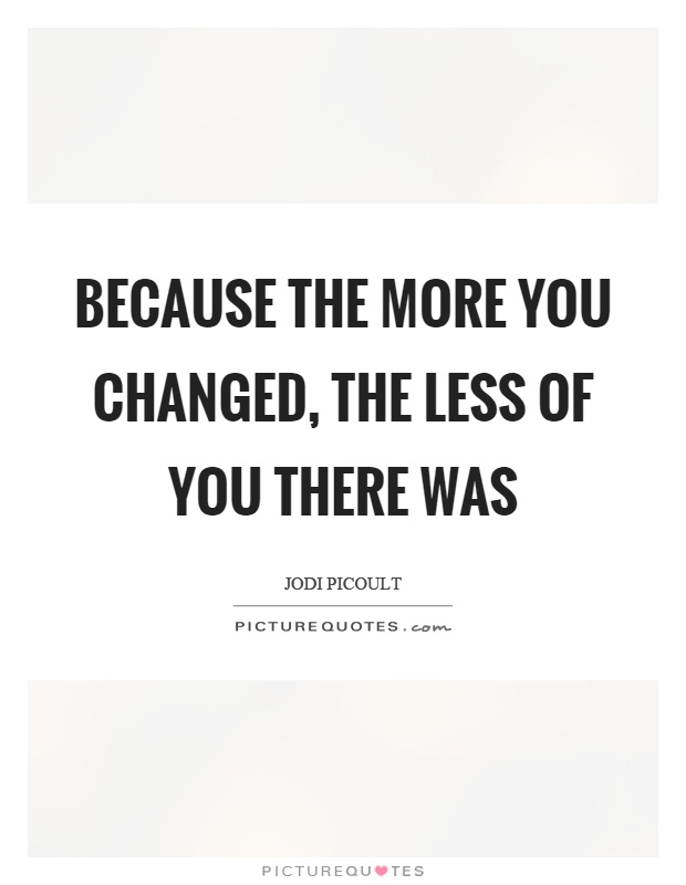 Because the more you changed, the less of you there was Picture Quote #1