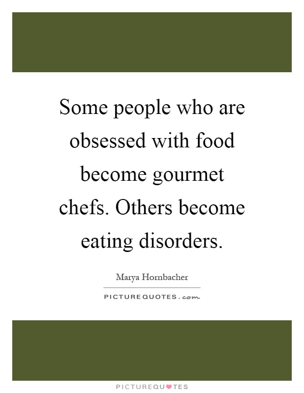 Some people who are obsessed with food become gourmet chefs. Others become eating disorders Picture Quote #1