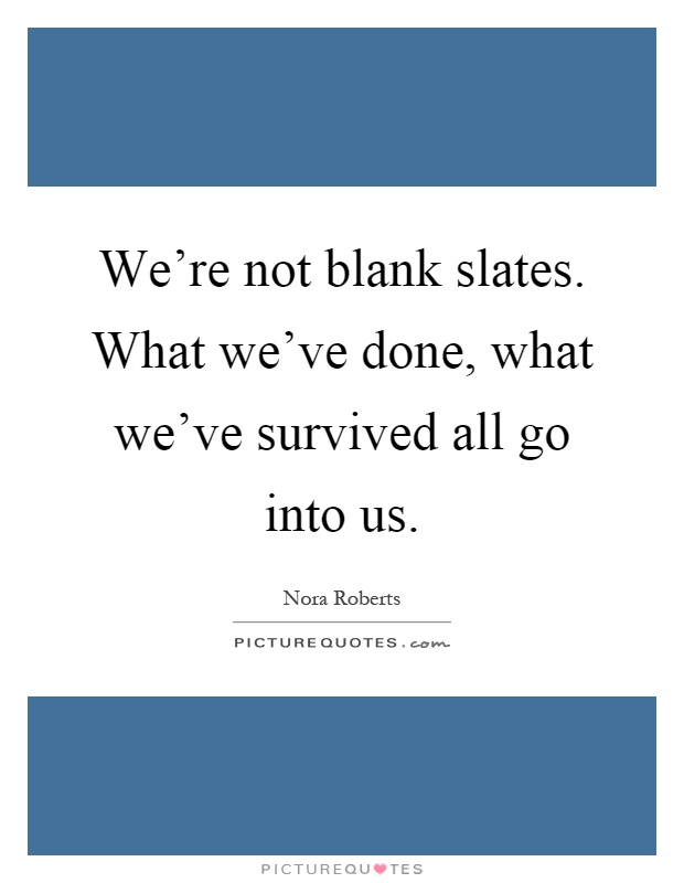 We're not blank slates. What we've done, what we've survived all go into us Picture Quote #1
