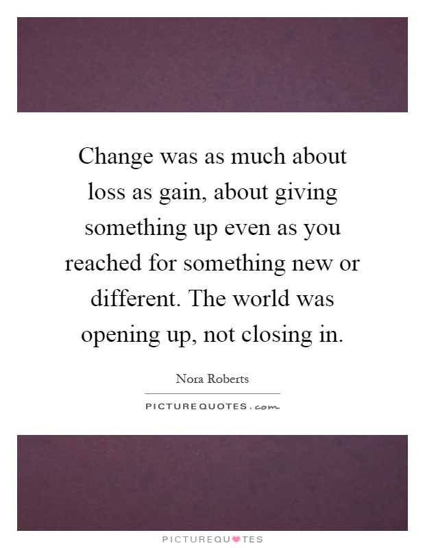 Change was as much about loss as gain, about giving something up even as you reached for something new or different. The world was opening up, not closing in Picture Quote #1