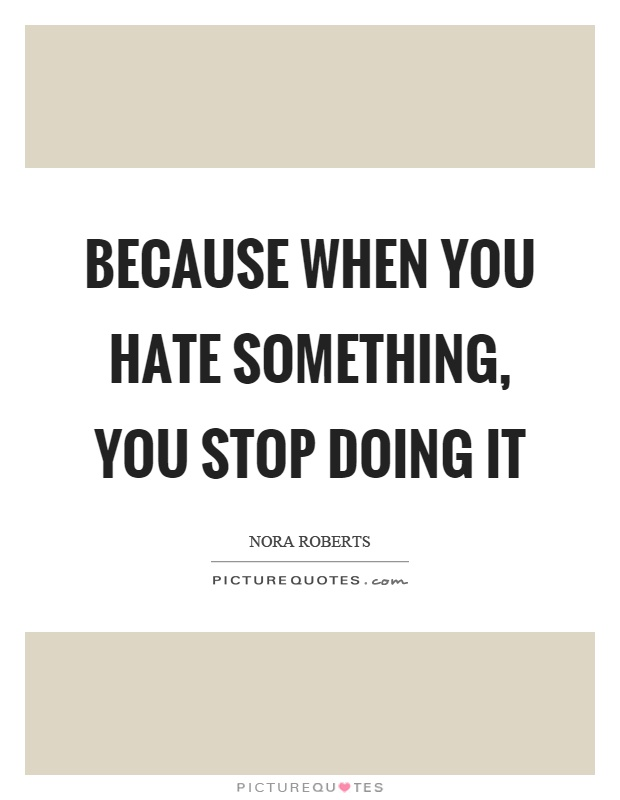 Because when you hate something, you stop doing it Picture Quote #1