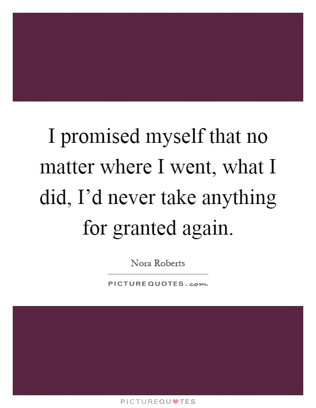 I promised myself that no matter where I went, what I did, I'd never take anything for granted again Picture Quote #1