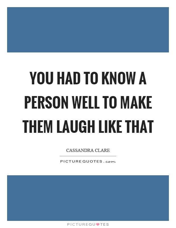 You had to know a person well to make them laugh like that Picture Quote #1