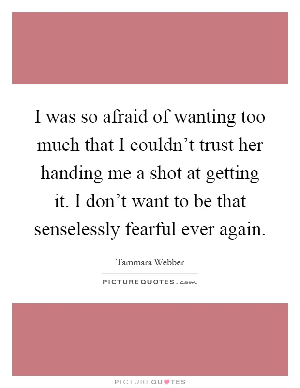 I was so afraid of wanting too much that I couldn't trust her handing me a shot at getting it. I don't want to be that senselessly fearful ever again Picture Quote #1