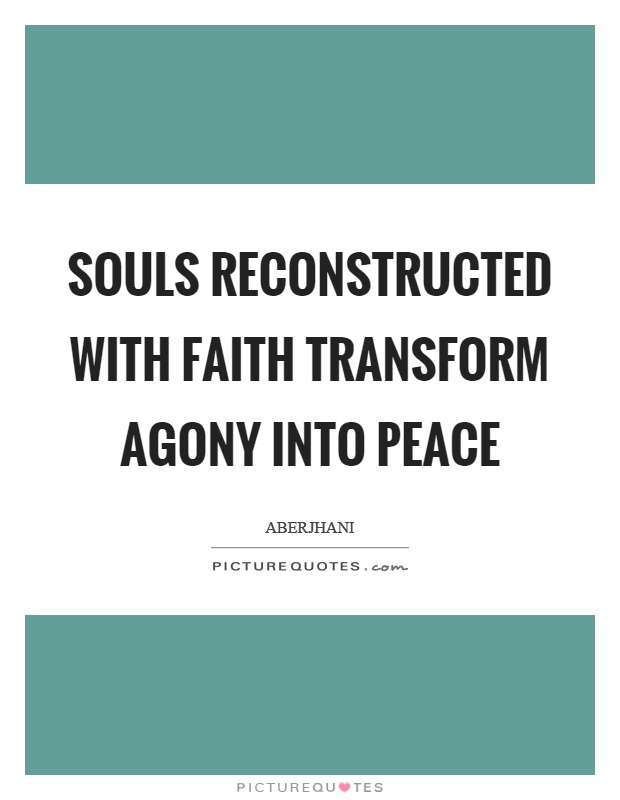 Souls reconstructed with faith transform agony into peace Picture Quote #1